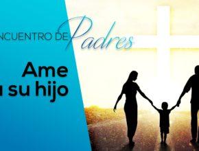 Ama a tu hijo – Tema 1 | Encuentro de Padres