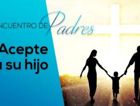 Acepte a su hijo – Tema 5 | Encuentro de Padres