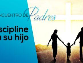 Discipline a su hijo – Tema 7   Encuentro de Padres