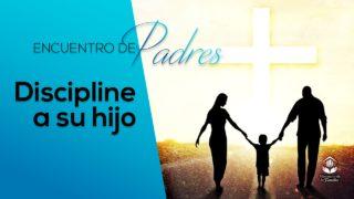 Discipline a su hijo – Tema 7 | Encuentro de Padres