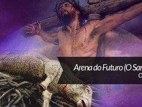O sacrifício – Arena do Futuro especial