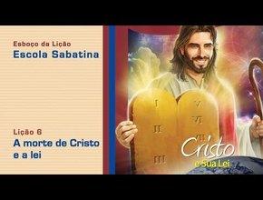 #6 A morte de Cristo e a lei 2/Tri/2014 – Esboço Escola Sabatina