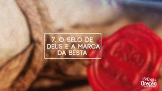 Tema 7: O Selo de Deus e a Marca da Besta | 10 Dias de Oração 2017