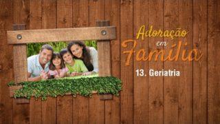 13.Geriatria – Adoração em Família 2017