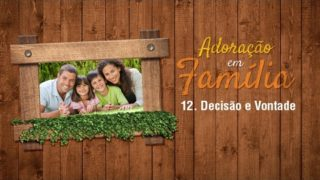 12.Decisão e Vontade – Adoração em Família 2017