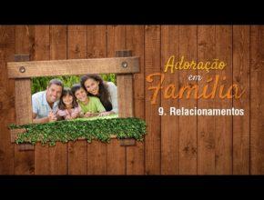 9.Relacionamentos – Adoração em Família 2017