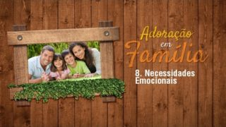 8.Necessidades Emocionais – Adoração em Família 2017