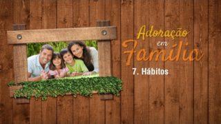 7.Hábitos – Adoração em Família 2017