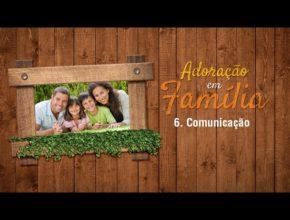 6.Comunicação – Adoração em Família 2017