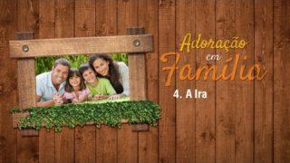 4.A Ira – Adoração em Família 2017