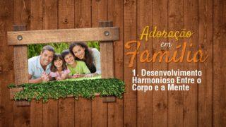 1.Desenvolvimento Harmonioso – Adoração em Família 2017