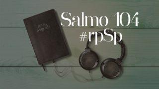 Salmo 104 – Reavivados Por Sua Palavra