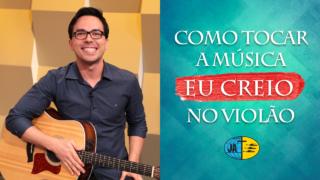 """Aprenda a tocar a música """"Eu Creio"""" no violão – Tutorial com cifras"""