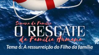 6. A ressurreição do Filho da família – Semana da Família 2017