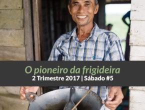 5º Sáb – O pioneiro da frigideira – 2º Trim 2017