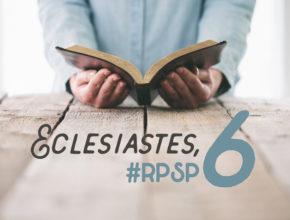 Eclesiastes 6 – Reavivados Por Sua Palavra