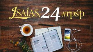 Isaías 24 – Reavivados Por Sua Palavra