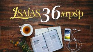 Isaías 36 – Reavivados Por Sua Palavra