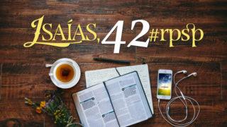 Isaías 42 – Reavivados Por Sua Palavra