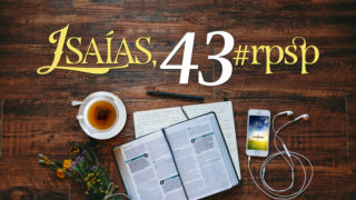Isaías 43 – Reavivados Por Sua Palavra