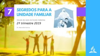 LES 7 – Segredos Para a Unidade Familiar – 2º Trim. 2019